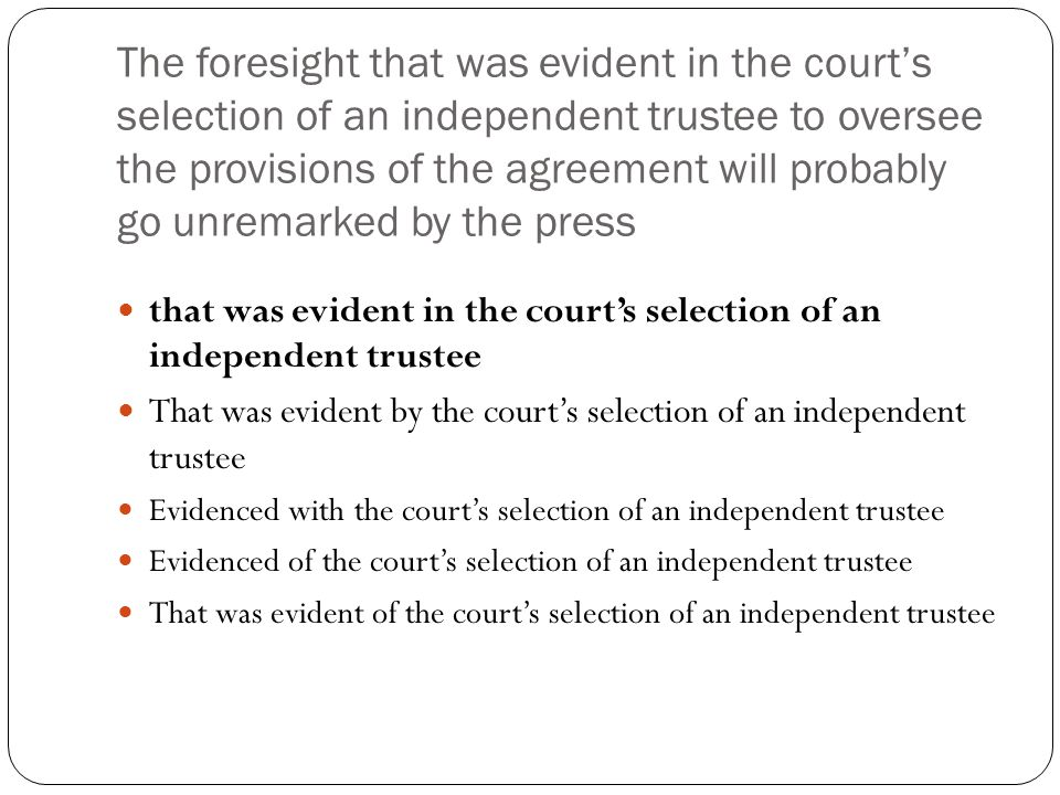 The foresight that was evident in the court's selection of an independent trustee to oversee the provisions of the agreement will probably go unremark