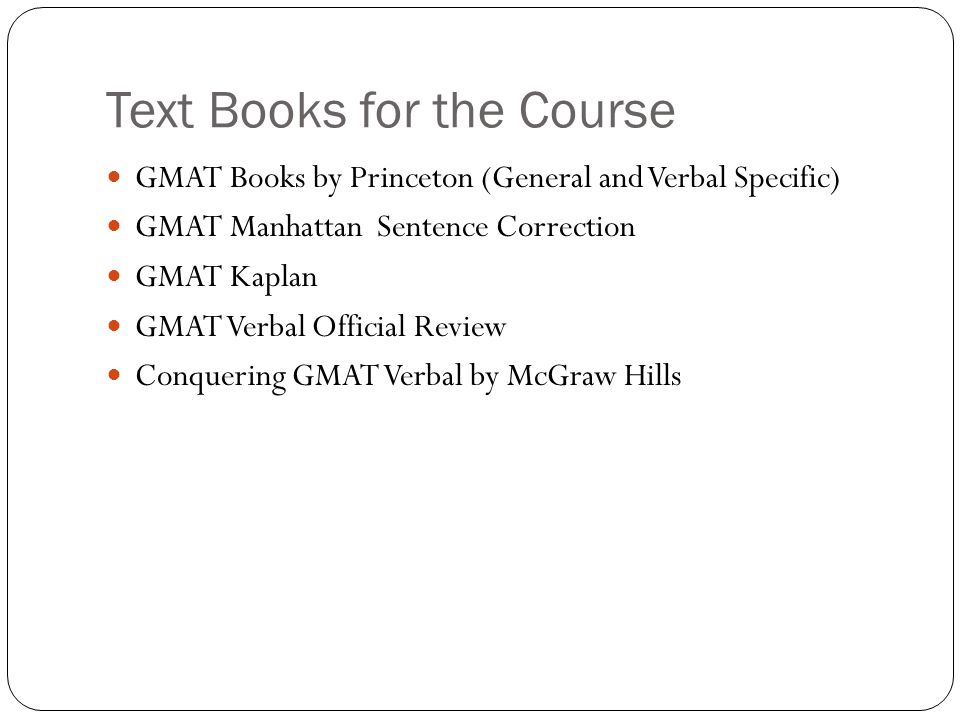 Text Books for the Course GMAT Books by Princeton (General and Verbal Specific) GMAT Manhattan Sentence Correction GMAT Kaplan GMAT Verbal Official Review Conquering GMAT Verbal by McGraw Hills