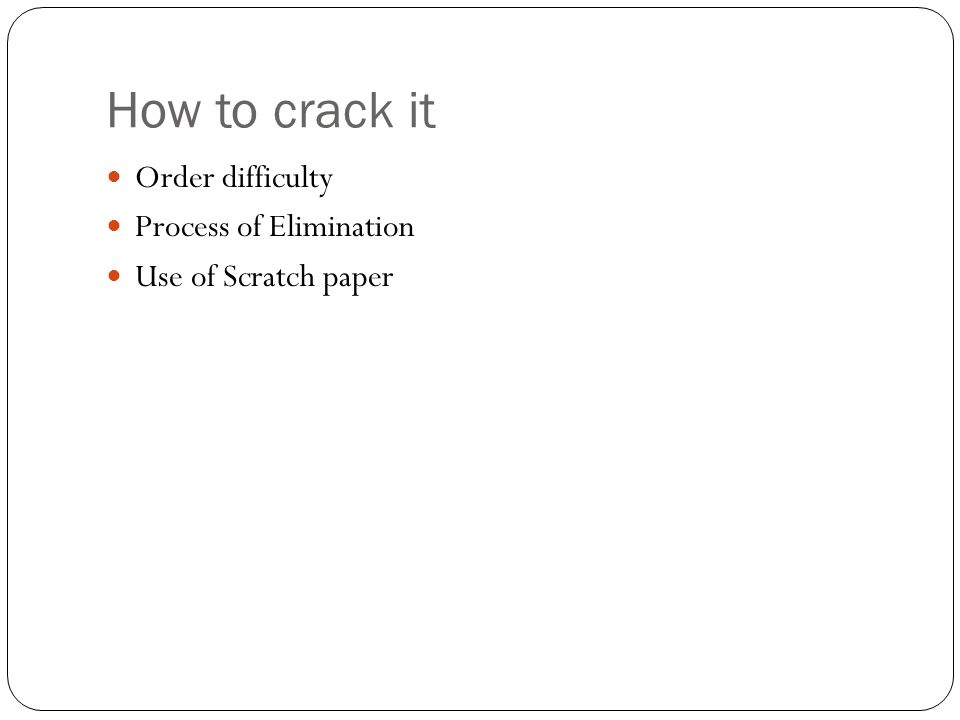 How to crack it Order difficulty Process of Elimination Use of Scratch paper