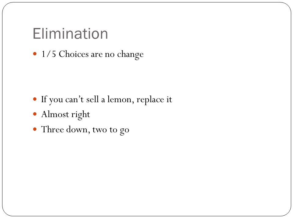 Elimination 1/5 Choices are no change If you can't sell a lemon, replace it Almost right Three down, two to go