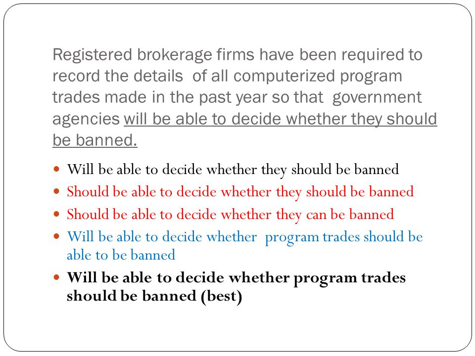 Registered brokerage firms have been required to record the details of all computerized program trades made in the past year so that government agencies will be able to decide whether they should be banned.
