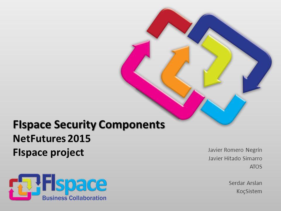FIspace Security Components FIspace Security Components NetFutures 2015 FIspace project Javier Romero Negrín Javier Hitado Simarro ATOS Serdar Arslan KoçSistem