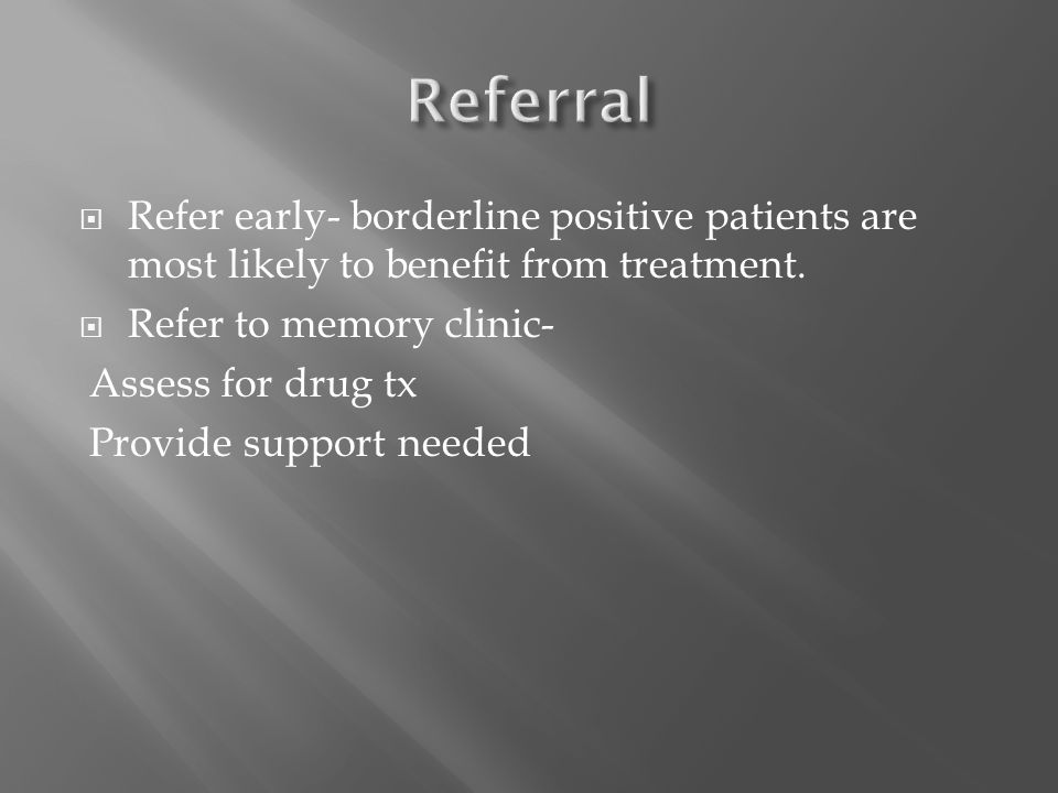 Refer early- borderline positive patients are most likely to benefit from treatment.  Refer to memory clinic- Assess for drug tx Provide support ne