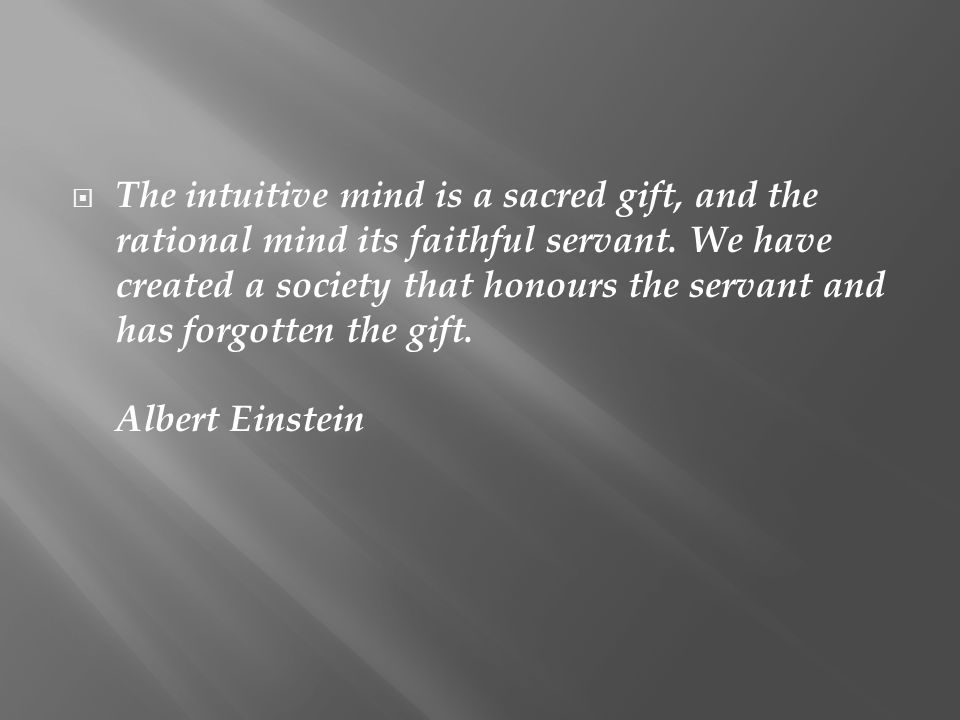  The intuitive mind is a sacred gift, and the rational mind its faithful servant. We have created a society that honours the servant and has forgotte