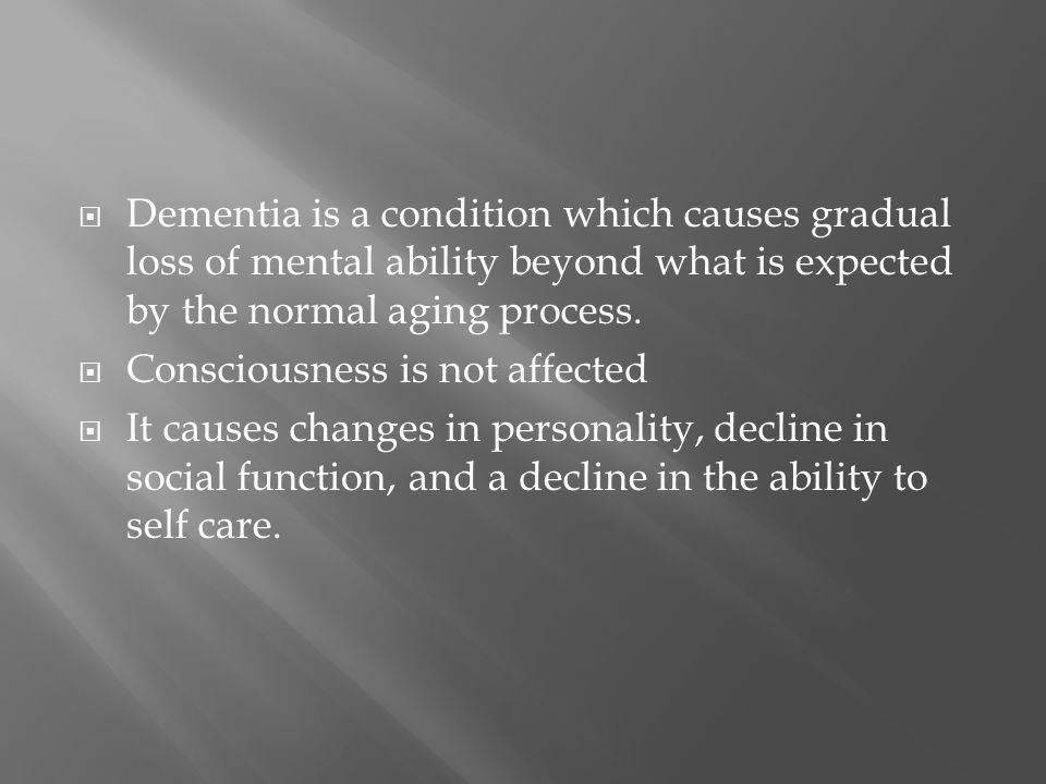  Dementia is a condition which causes gradual loss of mental ability beyond what is expected by the normal aging process.  Consciousness is not affe