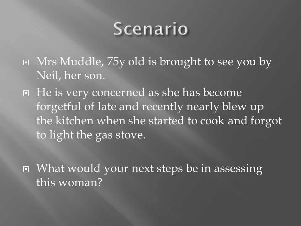  Mrs Muddle, 75y old is brought to see you by Neil, her son.  He is very concerned as she has become forgetful of late and recently nearly blew up t