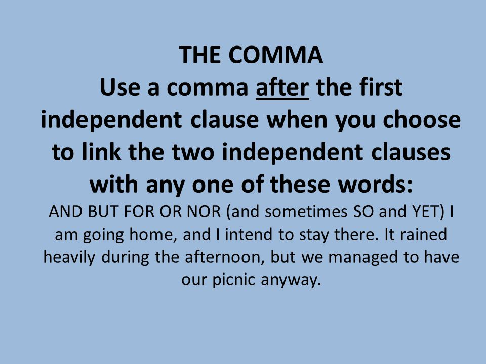THE COMMA Use a comma after the first independent clause when you choose to link the two independent clauses with any one of these words: AND BUT FOR OR NOR (and sometimes SO and YET) I am going home, and I intend to stay there.