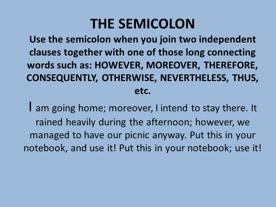 THE SEMICOLON Use the semicolon when you join two independent clauses together with one of those long connecting words such as: HOWEVER, MOREOVER, THEREFORE, CONSEQUENTLY, OTHERWISE, NEVERTHELESS, THUS, etc.