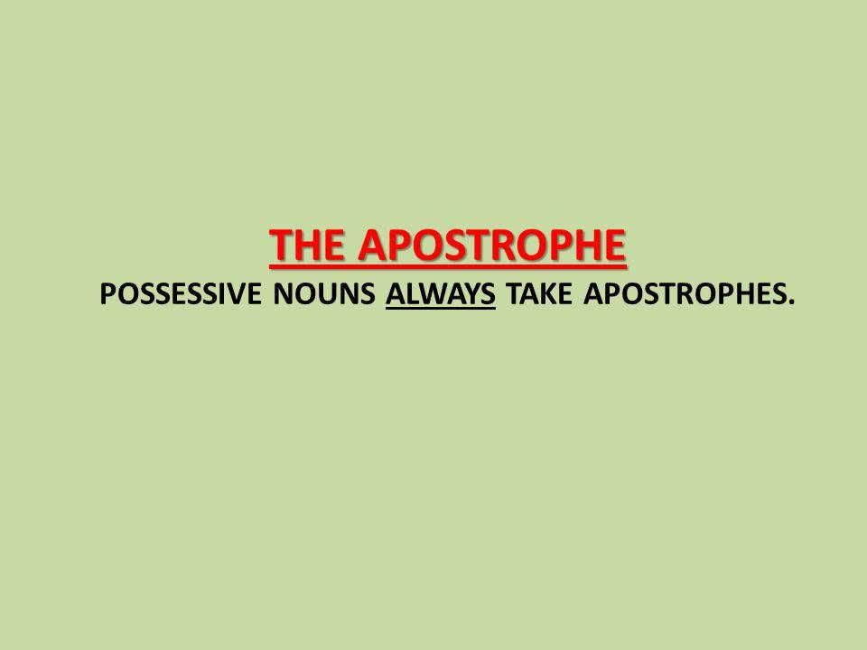 THE APOSTROPHE THE APOSTROPHE POSSESSIVE NOUNS ALWAYS TAKE APOSTROPHES.