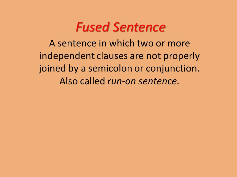 Fused Sentence A sentence in which two or more independent clauses are not properly joined by a semicolon or conjunction.