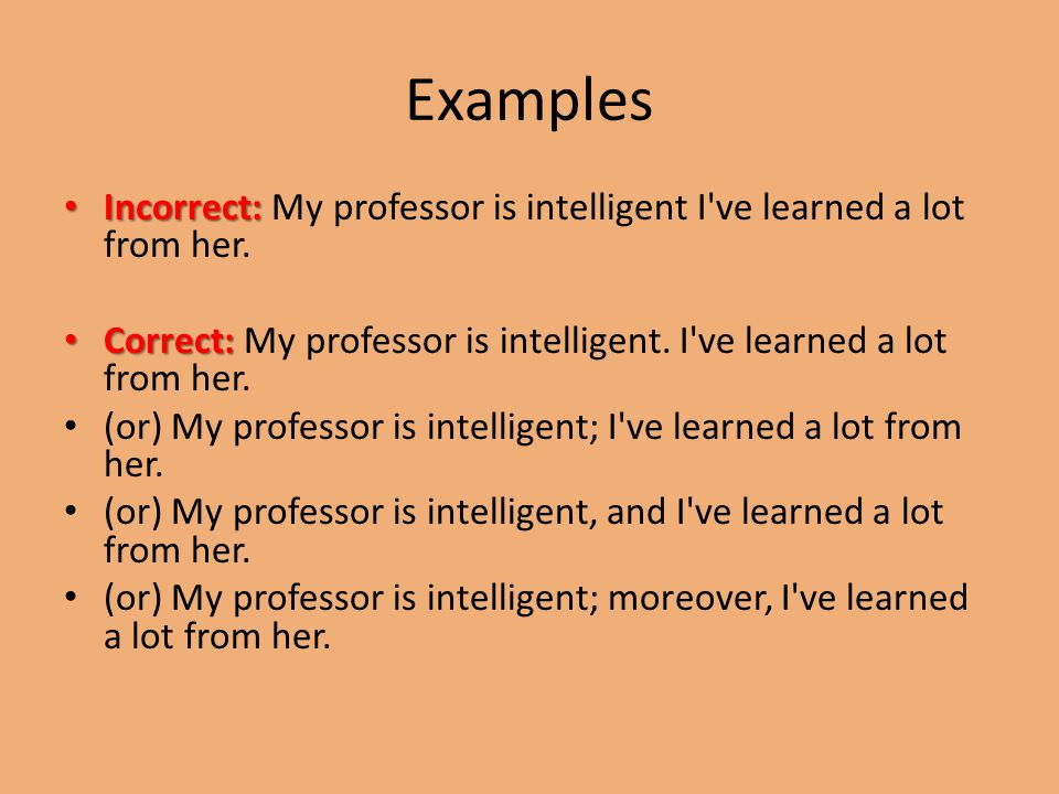 Examples Incorrect: Incorrect: My professor is intelligent I ve learned a lot from her.