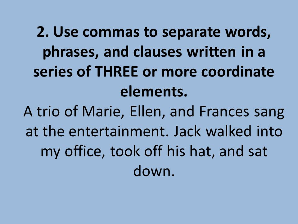 2. Use commas to separate words, phrases, and clauses written in a series of THREE or more coordinate elements. A trio of Marie, Ellen, and Frances sa