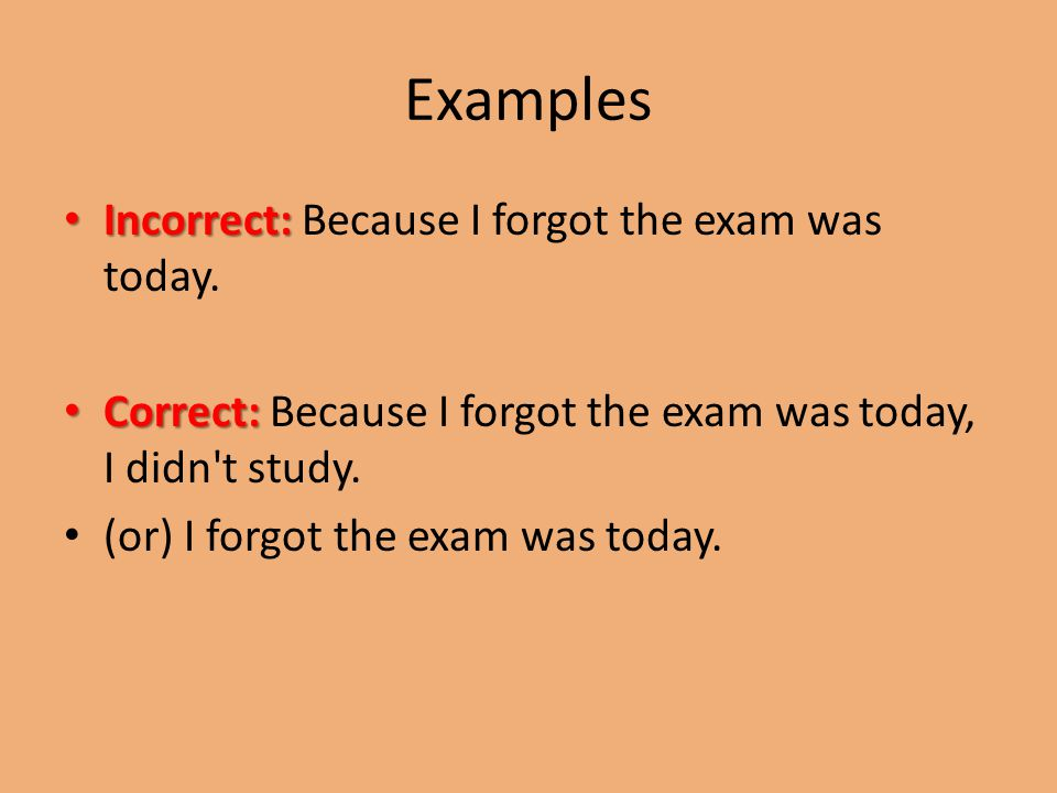 Examples Incorrect: Incorrect: Because I forgot the exam was today.