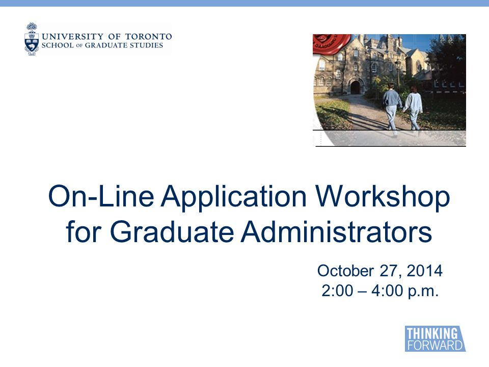 On-Line Application Workshop for Graduate Administrators October 27, 2014 2:00 – 4:00 p.m.