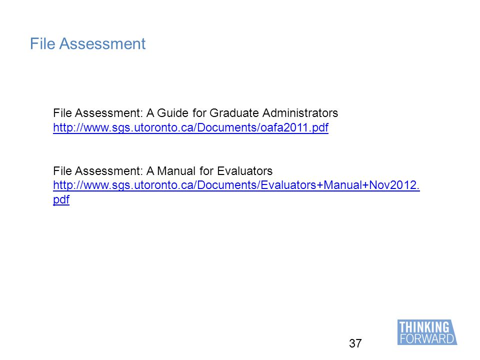 37 File Assessment File Assessment: A Guide for Graduate Administrators http://www.sgs.utoronto.ca/Documents/oafa2011.pdf File Assessment: A Manual for Evaluators http://www.sgs.utoronto.ca/Documents/Evaluators+Manual+Nov2012.