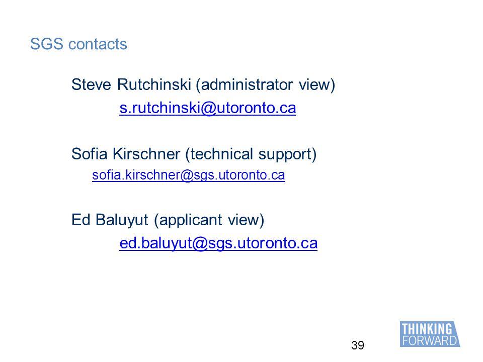 39 SGS contacts Steve Rutchinski (administrator view) s.rutchinski@utoronto.ca Sofia Kirschner (technical support) sofia.kirschner@sgs.utoronto.ca Ed Baluyut (applicant view) ed.baluyut@sgs.utoronto.ca
