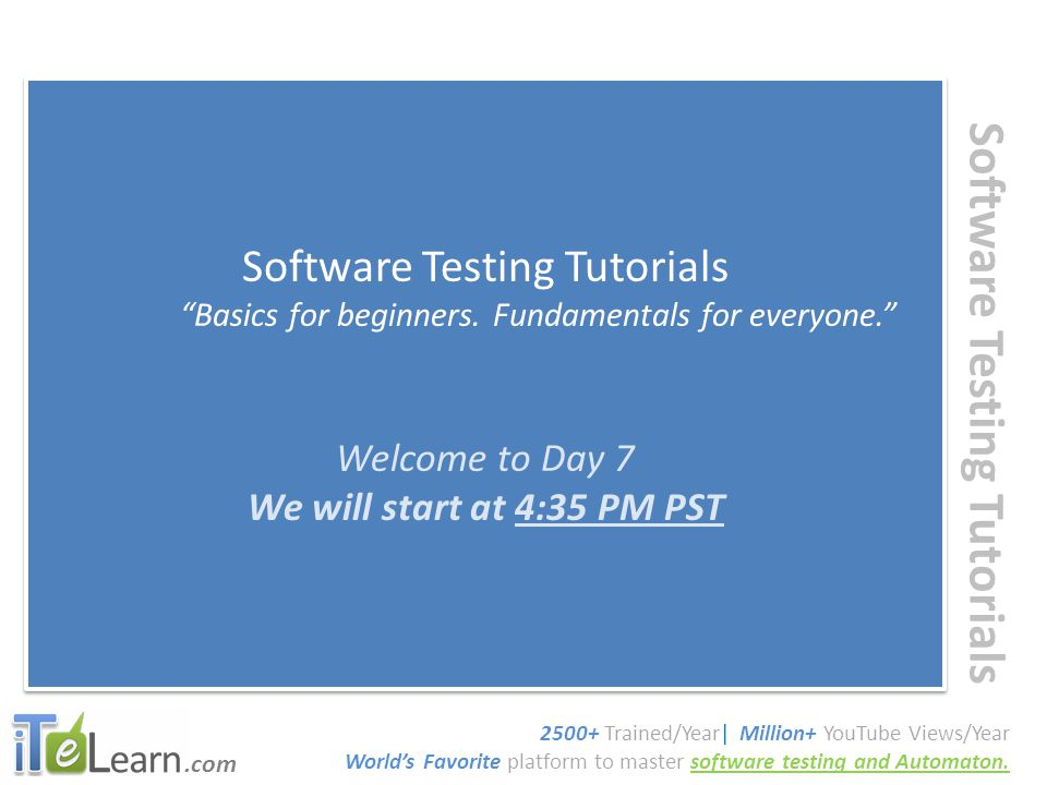 """.com Software Testing Tutorials """"Basics for beginners. Fundamentals for everyone."""" Welcome to Day 7 We will start at 4:35 PM PST Software Testing Tuto"""