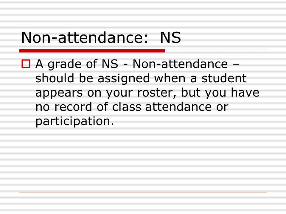 Non-attendance: NS  A grade of NS - Non-attendance – should be assigned when a student appears on your roster, but you have no record of class attendance or participation.