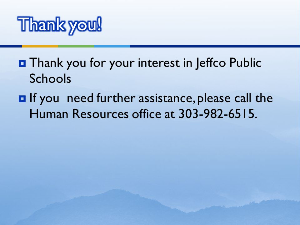  Thank you for your interest in Jeffco Public Schools  If you need further assistance, please call the Human Resources office at 303-982-6515.