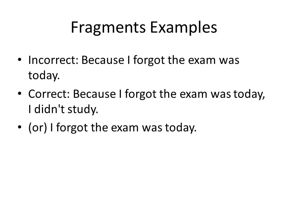 Fragments Examples Incorrect: Because I forgot the exam was today.