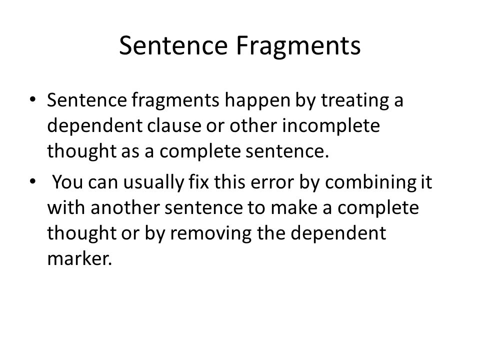 Sentence Fragments Sentence fragments happen by treating a dependent clause or other incomplete thought as a complete sentence.