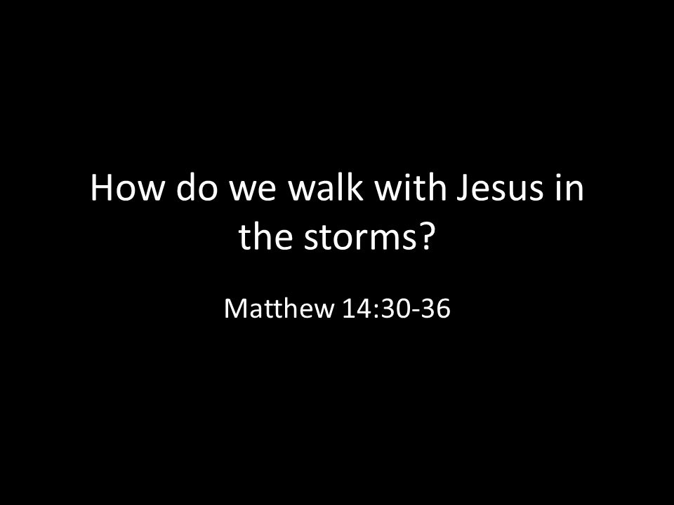 How do we walk with Jesus in the storms Matthew 14:30-36