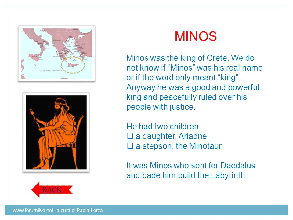"MINOS Minos was the king of Crete. We do not know if ""Minos"" was his real name or if the word only meant ""king"". Anyway he was a good and powerful kin"