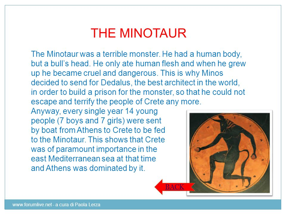 THE MINOTAUR The Minotaur was a terrible monster. He had a human body, but a bull's head. He only ate human flesh and when he grew up he became cruel