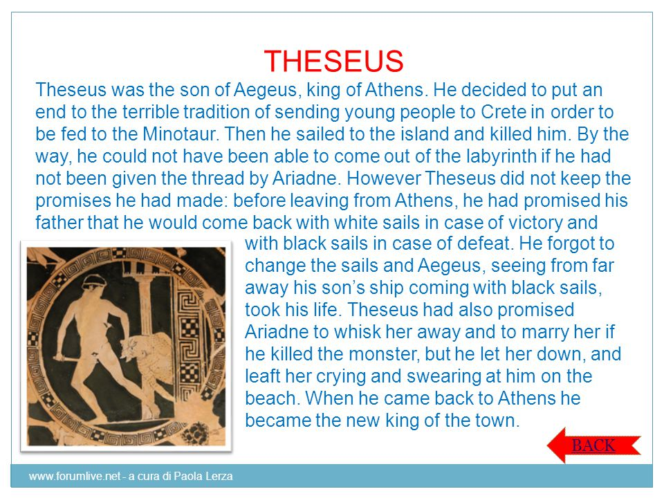 THESEUS Theseus was the son of Aegeus, king of Athens. He decided to put an end to the terrible tradition of sending young people to Crete in order to