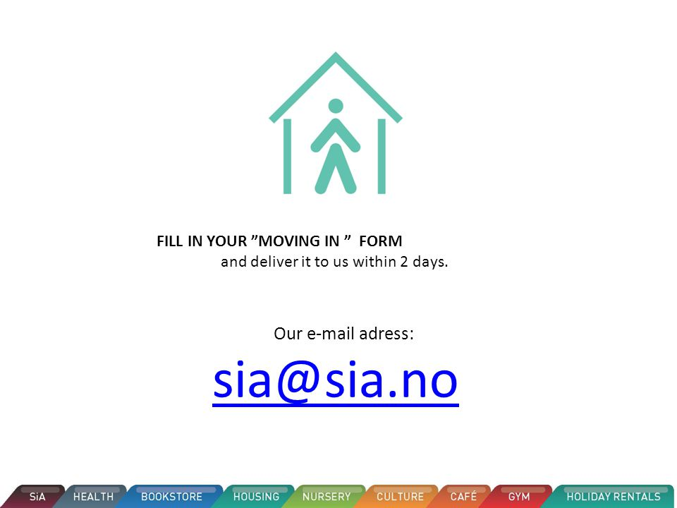 FILL IN YOUR MOVING IN FORM and deliver it to us within 2 days. Our e-mail adress: sia@sia.no