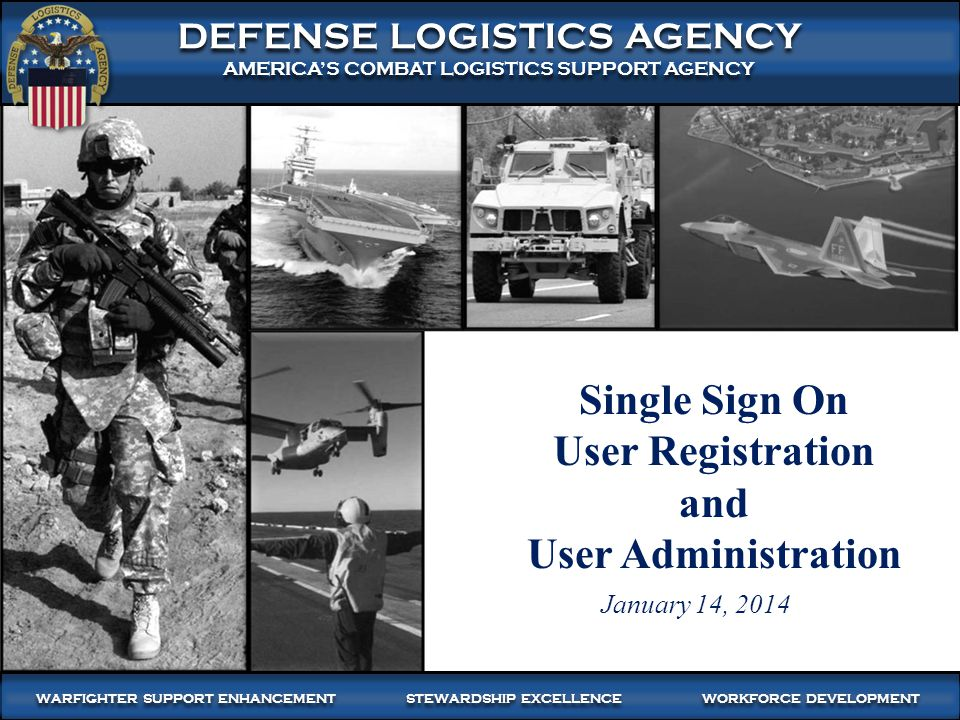 1 WARFIGHTER SUPPORT ENHANCEMENT STEWARDSHIP EXCELLENCE WORKFORCE DEVELOPMENT WARFIGHTER-FOCUSED, GLOBALLY RESPONSIVE, FISCALLY RESPONSIBLE SUPPLY CHAIN LEADERSHIP DEFENSE LOGISTICS AGENCY AMERICA'S COMBAT LOGISTICS SUPPORT AGENCY DEFENSE LOGISTICS AGENCY AMERICA'S COMBAT LOGISTICS SUPPORT AGENCY WARFIGHTER SUPPORT ENHANCEMENT STEWARDSHIP EXCELLENCE WORKFORCE DEVELOPMENT Single Sign On User Registration and User Administration January 14, 2014