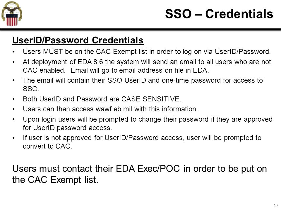 17 SSO – Credentials UserID/Password Credentials Users MUST be on the CAC Exempt list in order to log on via UserID/Password.
