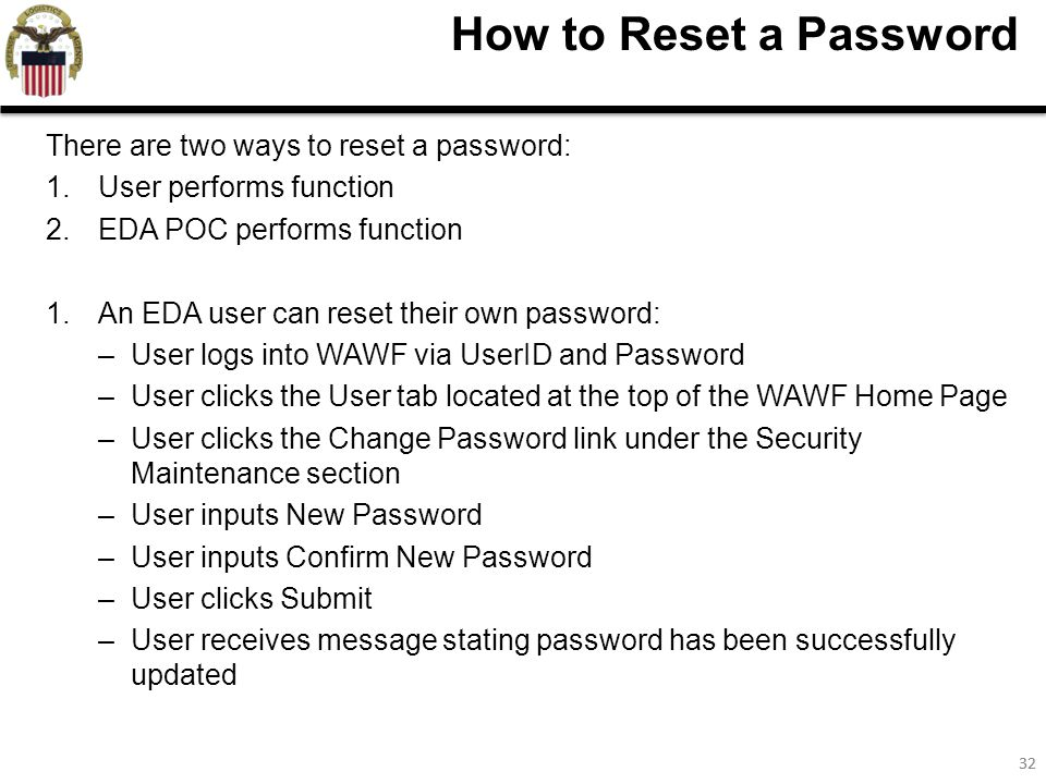 32 How to Reset a Password There are two ways to reset a password: 1.User performs function 2.EDA POC performs function 1.An EDA user can reset their own password: –User logs into WAWF via UserID and Password –User clicks the User tab located at the top of the WAWF Home Page –User clicks the Change Password link under the Security Maintenance section –User inputs New Password –User inputs Confirm New Password –User clicks Submit –User receives message stating password has been successfully updated