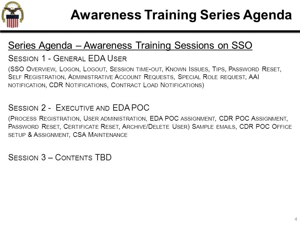 44 Awareness Training Series Agenda Series Agenda – Awareness Training Sessions on SSO S ESSION 1 - G ENERAL EDA U SER (SSO O VERVIEW, L OGON, L OGOUT, S ESSION TIME - OUT, K NOWN I SSUES, T IPS, P ASSWORD R ESET, S ELF R EGISTRATION, A DMINISTRATIVE A CCOUNT R EQUESTS, S PECIAL R OLE REQUEST, AAI NOTIFICATION, CDR N OTIFICATIONS, C ONTRACT L OAD N OTIFICATIONS ) S ESSION 2 - E XECUTIVE AND EDA POC (P ROCESS R EGISTRATION, U SER ADMINISTRATION, EDA POC ASSIGNMENT, CDR POC A SSIGNMENT, P ASSWORD R ESET, C ERTIFICATE R ESET, A RCHIVE /D ELETE U SER ) S AMPLE EMAILS, CDR POC O FFICE SETUP & A SSIGNMENT, CSA M AINTENANCE S ESSION 3 – C ONTENTS TBD