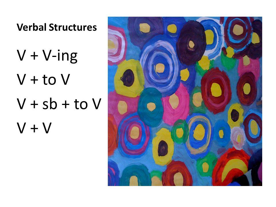 Verbal Structures V + V-ing V + to V V + sb + to V V + V