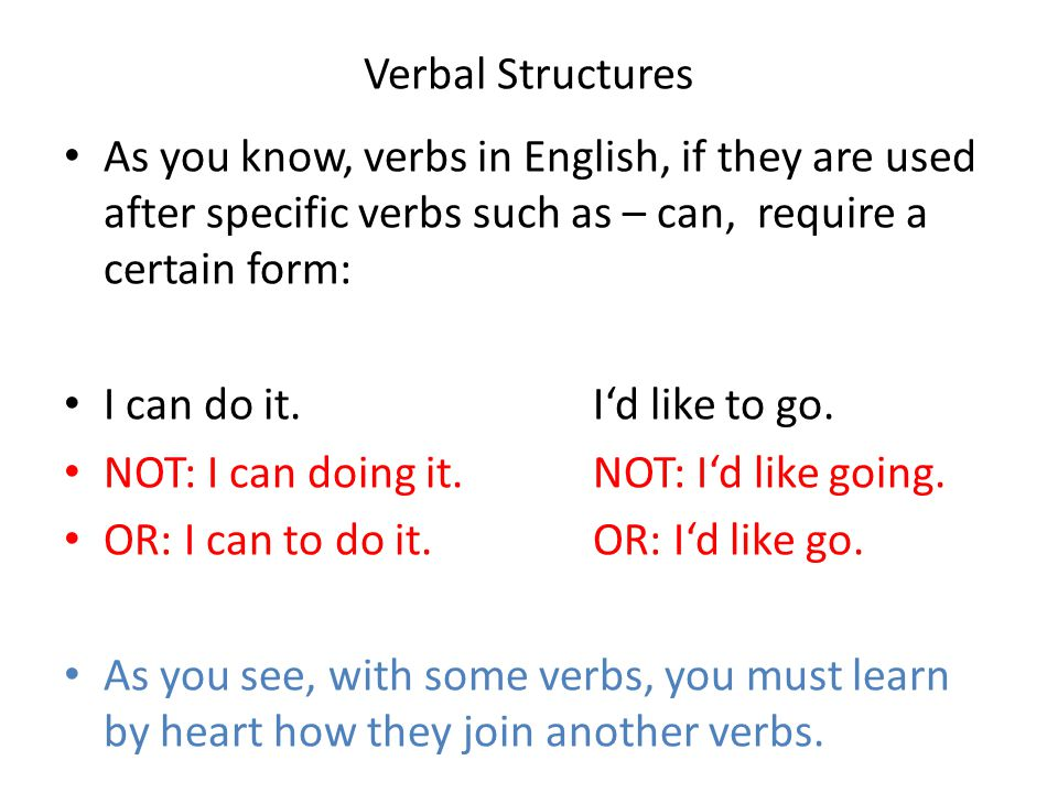 Verbal Structures As you know, verbs in English, if they are used after specific verbs such as – can, require a certain form: I can do it.I'd like to