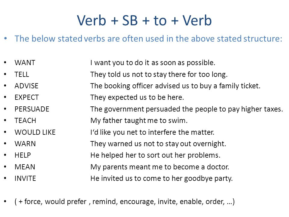 Verb + SB + to + Verb The below stated verbs are often used in the above stated structure: WANT I want you to do it as soon as possible.