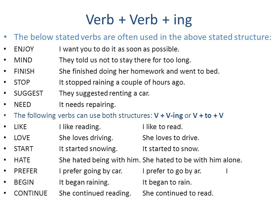 Verb + Verb + ing The below stated verbs are often used in the above stated structure: ENJOYI want you to do it as soon as possible. MINDThey told us