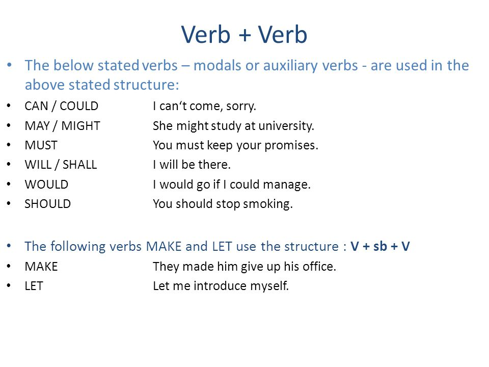 Verb + Verb The below stated verbs – modals or auxiliary verbs - are used in the above stated structure: CAN / COULDI can't come, sorry.