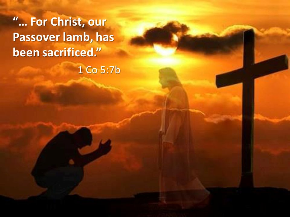 … For Christ, our Passover lamb, has been sacrificed. 1 Co 5:7b