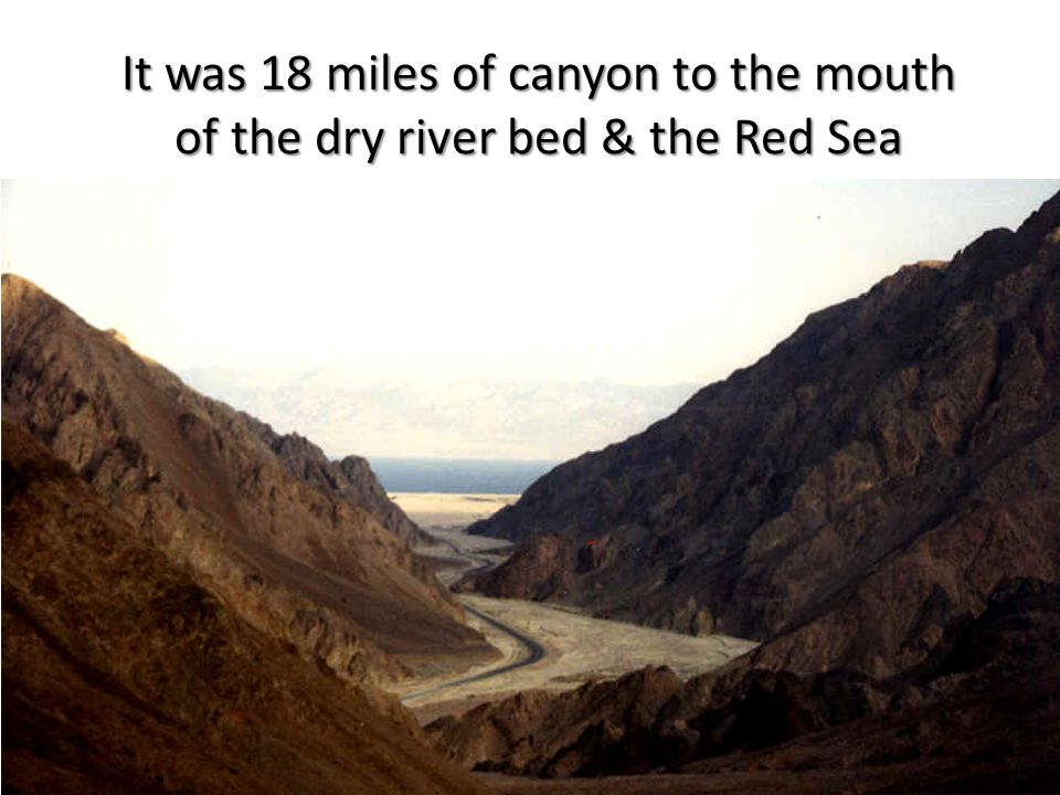 It was 18 miles of canyon to the mouth of the dry river bed & the Red Sea