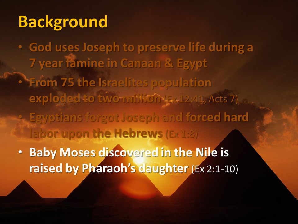 Background God uses Joseph to preserve life during a 7 year famine in Canaan & Egypt God uses Joseph to preserve life during a 7 year famine in Canaan & Egypt From 75 the Israelites population exploded to two million (Ex 12:41, Acts 7) From 75 the Israelites population exploded to two million (Ex 12:41, Acts 7) Egyptians forgot Joseph and forced hard labor upon the Hebrews (Ex 1:8) Egyptians forgot Joseph and forced hard labor upon the Hebrews (Ex 1:8) Baby Moses discovered in the Nile is raised by Pharaoh's daughter (Ex 2:1-10) Baby Moses discovered in the Nile is raised by Pharaoh's daughter (Ex 2:1-10)