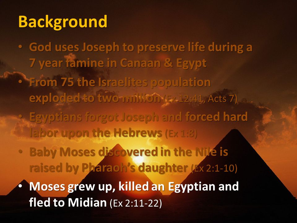 Background God uses Joseph to preserve life during a 7 year famine in Canaan & Egypt God uses Joseph to preserve life during a 7 year famine in Canaan & Egypt From 75 the Israelites population exploded to two million (Ex 12:41, Acts 7) From 75 the Israelites population exploded to two million (Ex 12:41, Acts 7) Egyptians forgot Joseph and forced hard labor upon the Hebrews (Ex 1:8) Egyptians forgot Joseph and forced hard labor upon the Hebrews (Ex 1:8) Baby Moses discovered in the Nile is raised by Pharaoh's daughter (Ex 2:1-10) Baby Moses discovered in the Nile is raised by Pharaoh's daughter (Ex 2:1-10) Moses grew up, killed an Egyptian and fled to Midian (Ex 2:11-22) Moses grew up, killed an Egyptian and fled to Midian (Ex 2:11-22)
