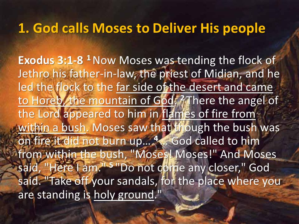 Exodus 3:1-8 1 Now Moses was tending the flock of Jethro his father-in-law, the priest of Midian, and he led the flock to the far side of the desert and came to Horeb, the mountain of God.