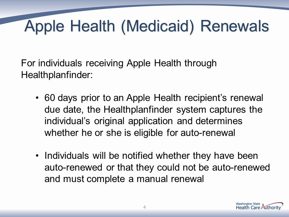 Apple Health (Medicaid) Renewals For individuals receiving Apple Health through Healthplanfinder: 60 days prior to an Apple Health recipient's renewal due date, the Healthplanfinder system captures the individual's original application and determines whether he or she is eligible for auto-renewal Individuals will be notified whether they have been auto-renewed or that they could not be auto-renewed and must complete a manual renewal 4