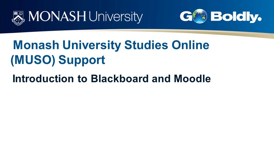 Monash University Studies Online (MUSO) Support Introduction to Blackboard and Moodle
