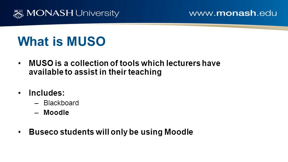What is MUSO MUSO is a collection of tools which lecturers have available to assist in their teaching Includes: –Blackboard –Moodle Buseco students wi