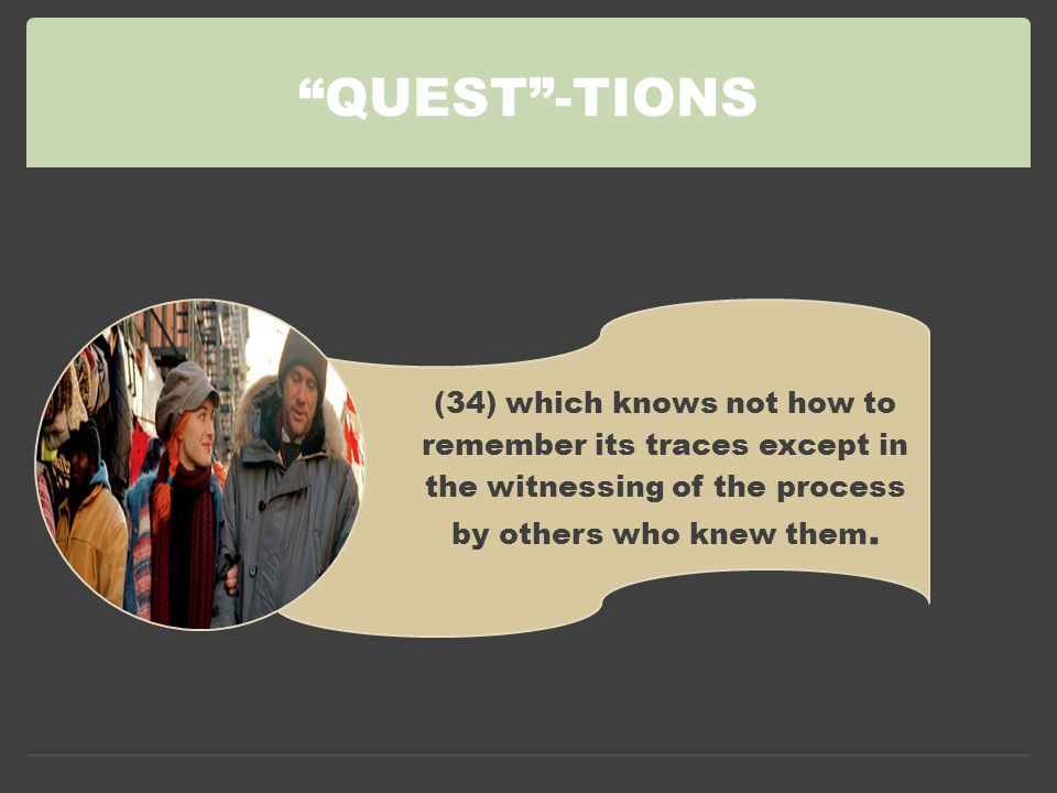 QUEST -TIONS (34) which knows not how to remember its traces except in the witnessing of the process by others who knew them.