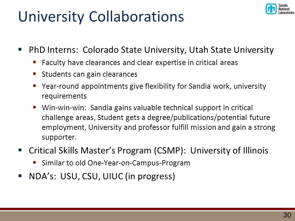 30 University Collaborations  PhD Interns: Colorado State University, Utah State University  Faculty have clearances and clear expertise in critical areas  Students can gain clearances  Year-round appointments give flexibility for Sandia work, university requirements  Win-win-win: Sandia gains valuable technical support in critical challenge areas, Student gets a degree/publications/potential future employment, University and professor fulfill mission and gain a strong supporter.