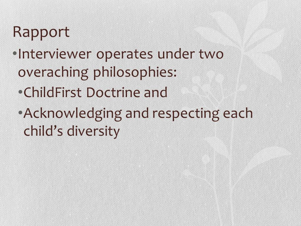 Rapport Interviewer operates under two overaching philosophies: ChildFirst Doctrine and Acknowledging and respecting each child's diversity